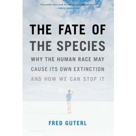 Fred Guterl, The Fate of the Species: Why the Human Race May Cause Its Own Extinction and How We Can Stop It,