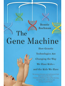 The Gene Machine: How Genetic Technologies Are Changing the Way We Have Kids — and the Kids We Have
